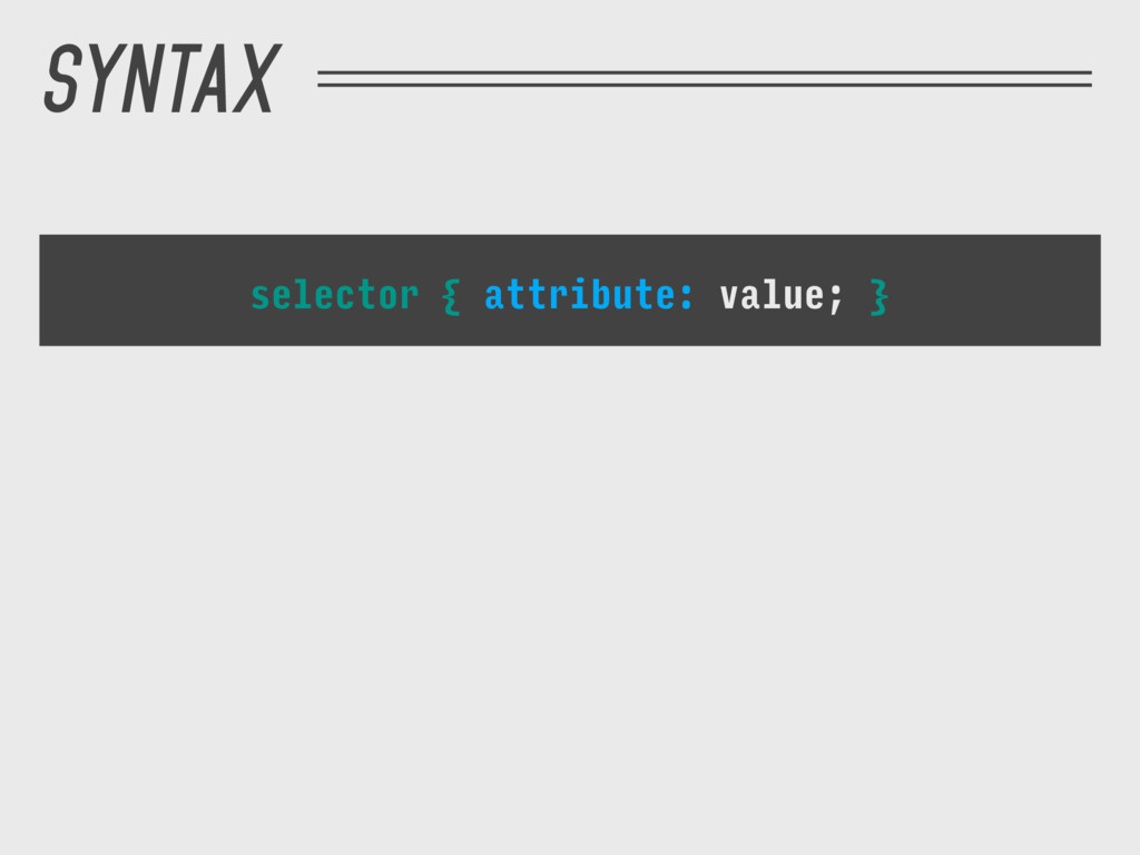 SYNTAX selector { attribute: value; }