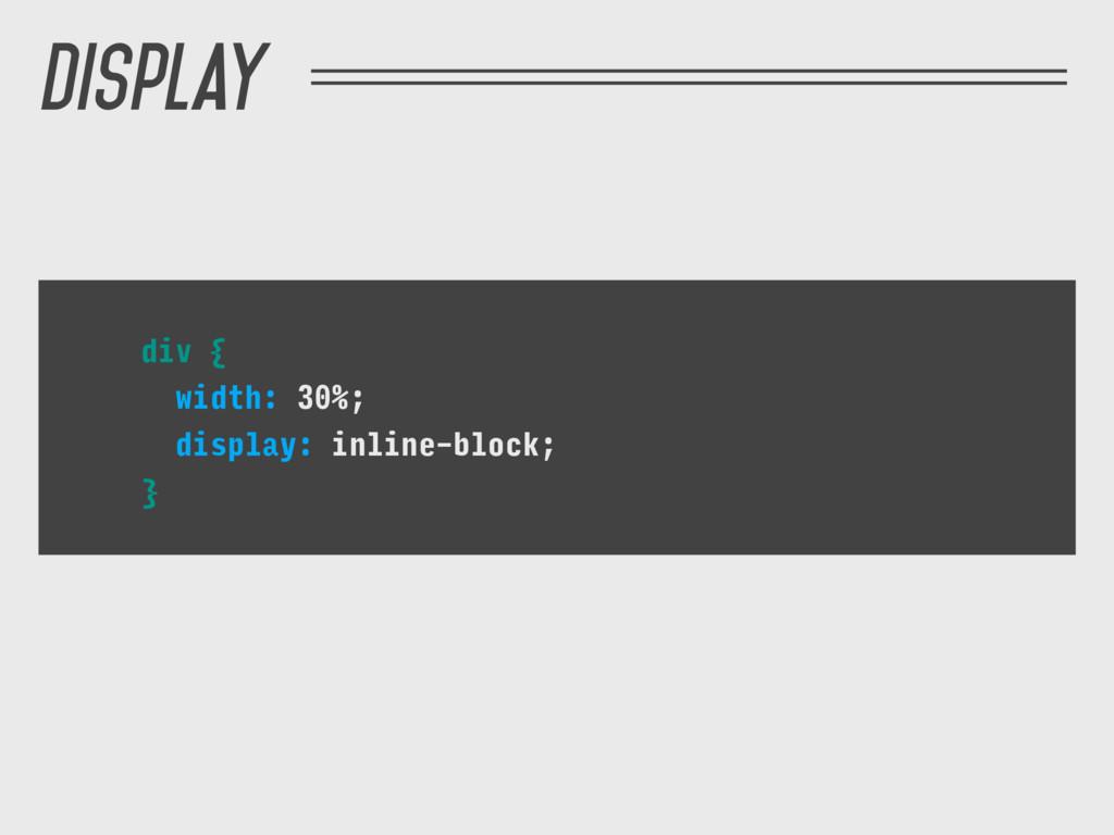 div { width: 30%; display: inline-block; } Disp...