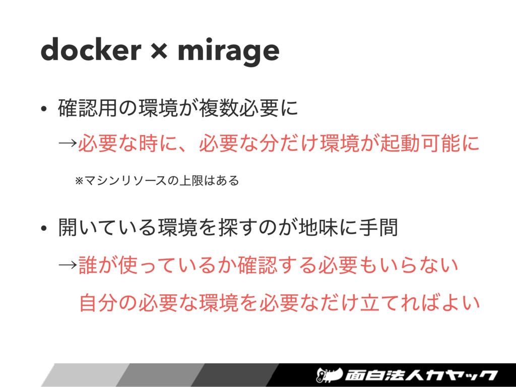 docker × mirage • ֬༻ͷڥ͕ෳඞཁʹ ˠඞཁͳʹɺඞཁͳ͚ͩڥ...