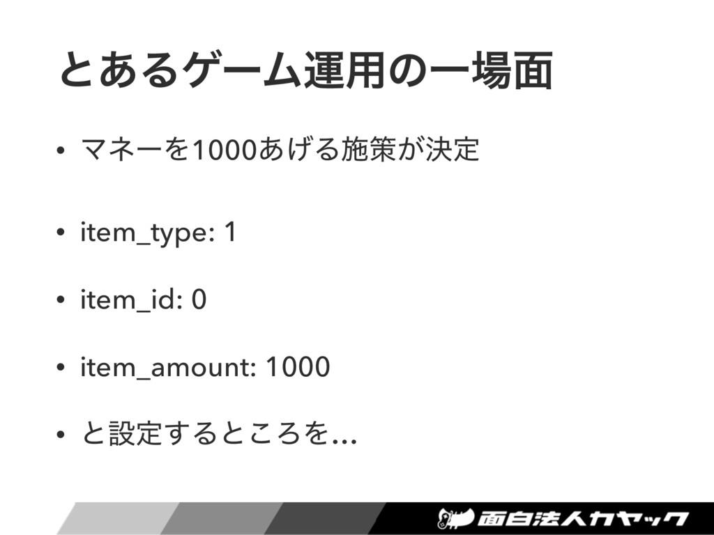 ͱ͋ΔήʔϜӡ༻ͷҰ໘ • ϚωʔΛ1000͋͛Δࢪࡦ͕ܾఆ • item_type: 1 ...