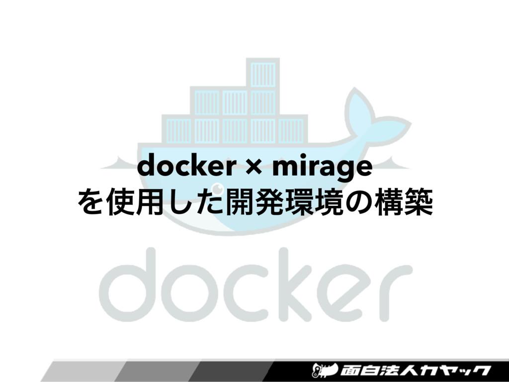 docker × mirage  Λ༻ͨ͠։ൃڥͷߏங