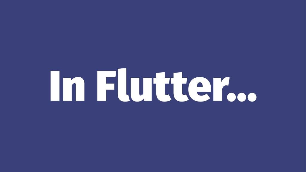 In Flutter...