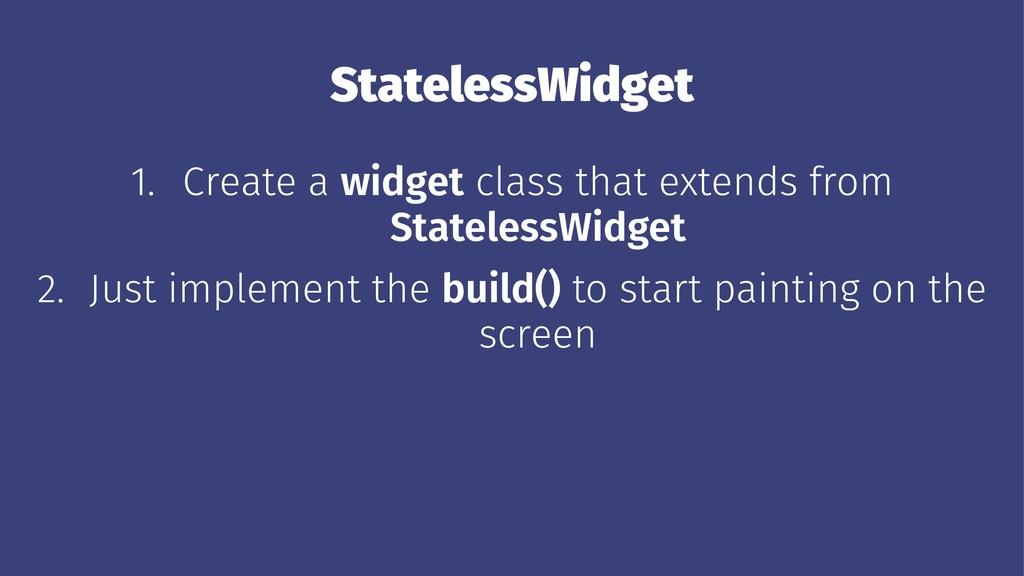 StatelessWidget 1. Create a widget class that e...
