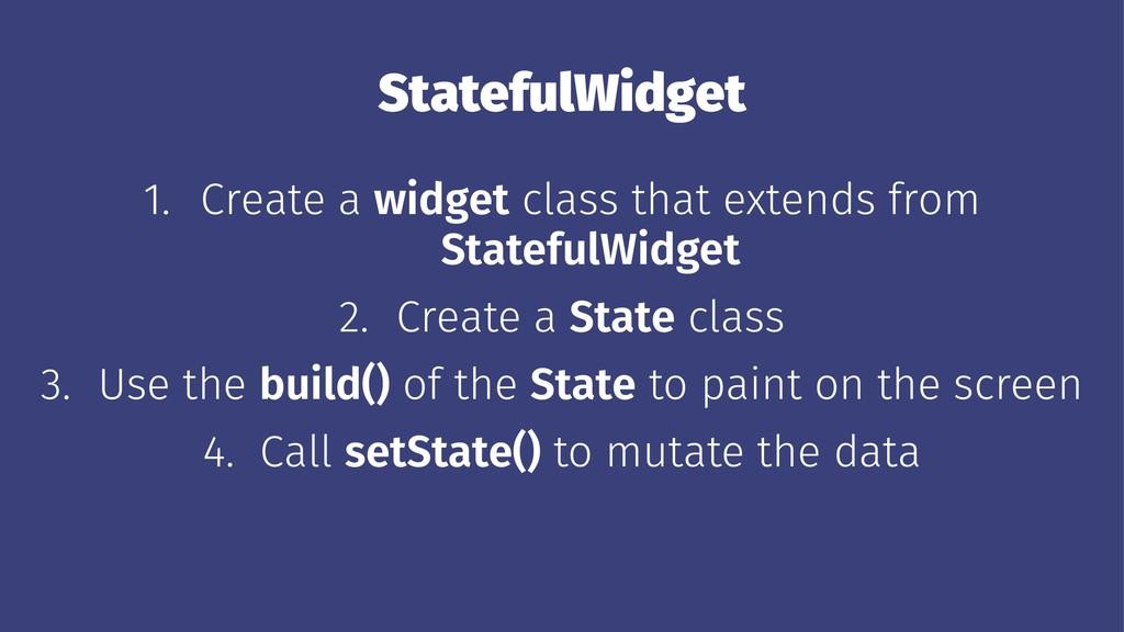 StatefulWidget 1. Create a widget class that ex...