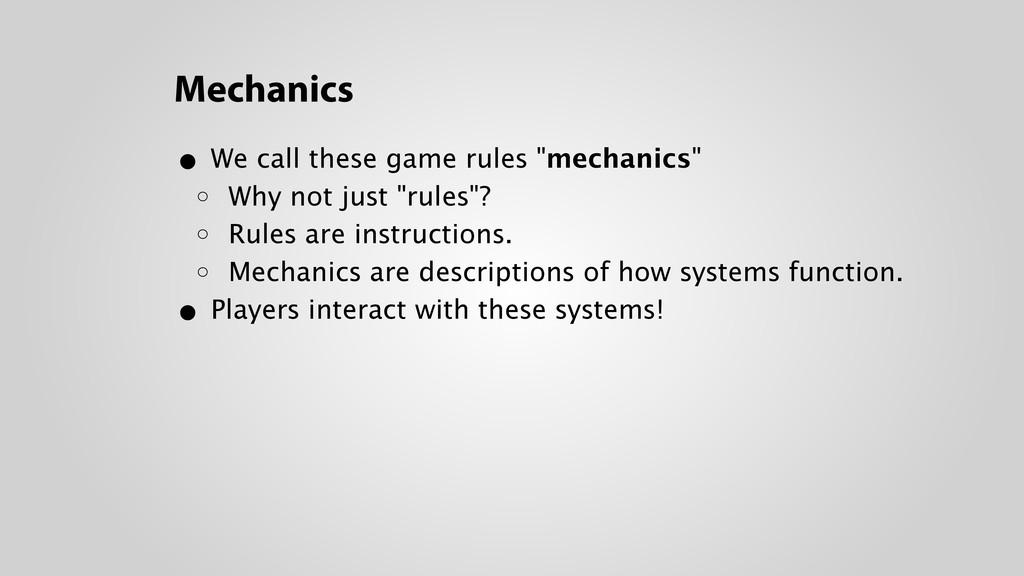 "Mechanics • We call these game rules ""mechanics..."