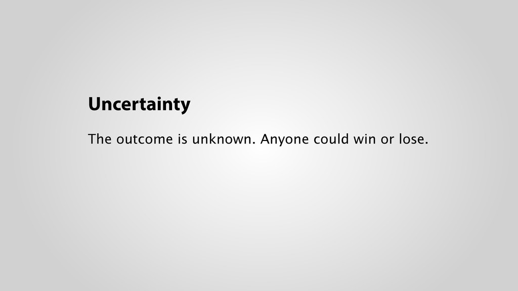 Uncertainty The outcome is unknown. Anyone coul...