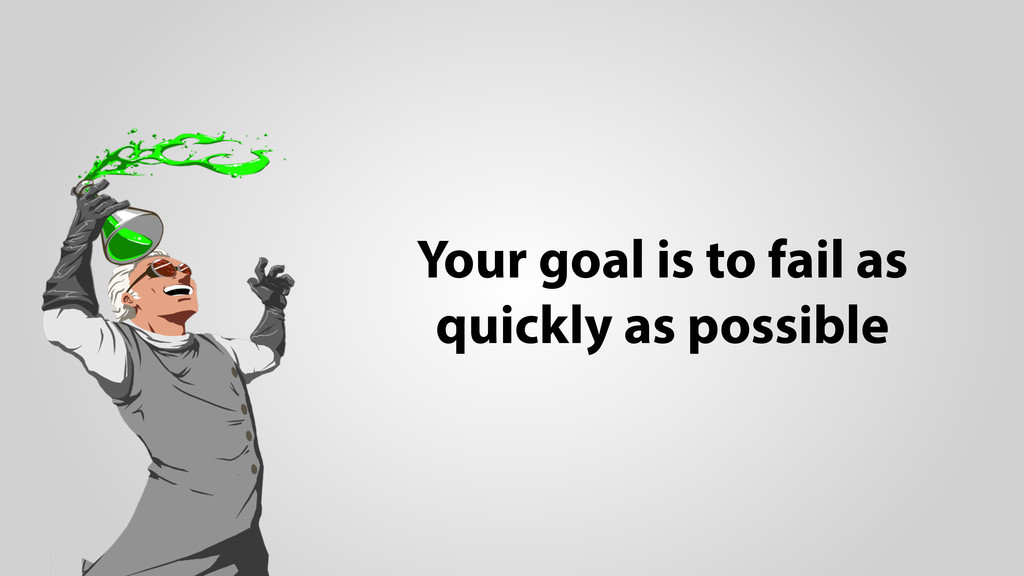 Your goal is to fail as quickly as possible