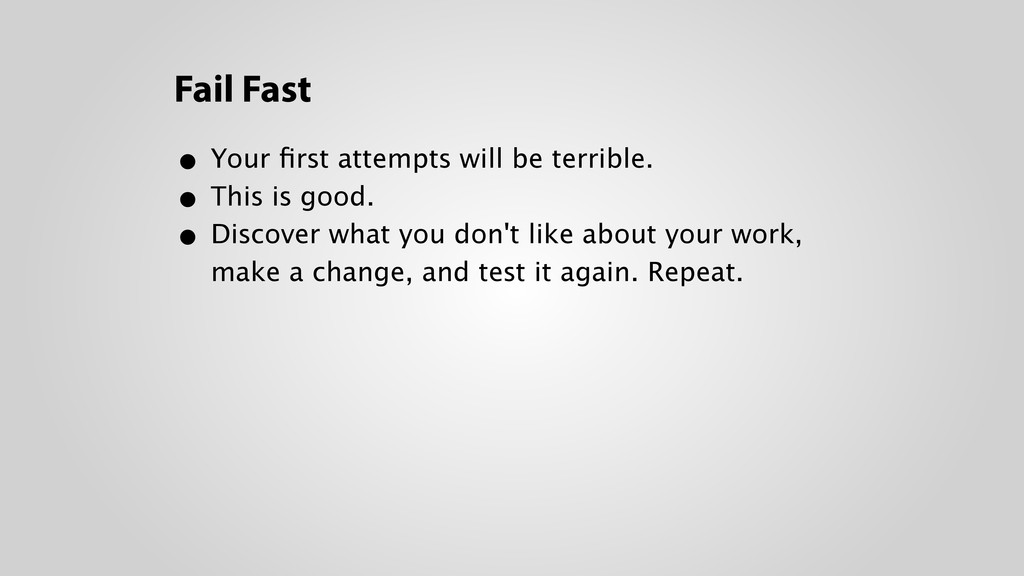 Fail Fast • Your first attempts will be terrible...