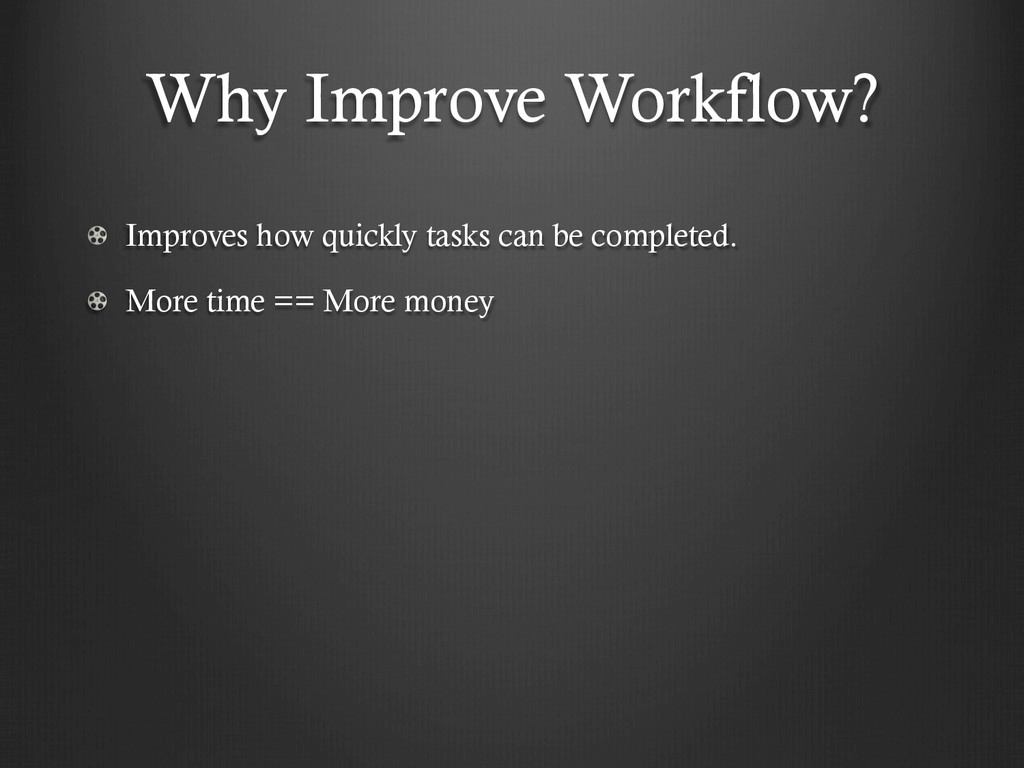 Why Improve Workflow? !  Improves how quickly ...