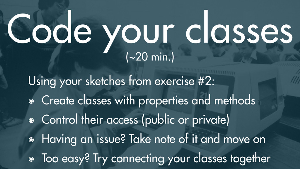 Code your classes Using your sketches from exer...