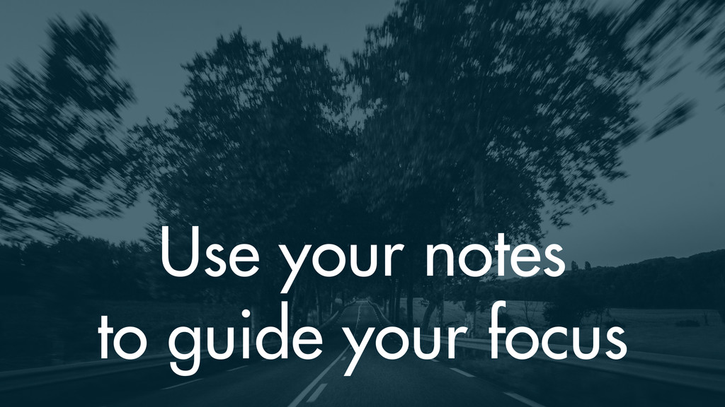 Use your notes to guide your focus