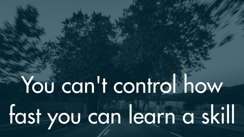 You can't control how fast you can learn a skill