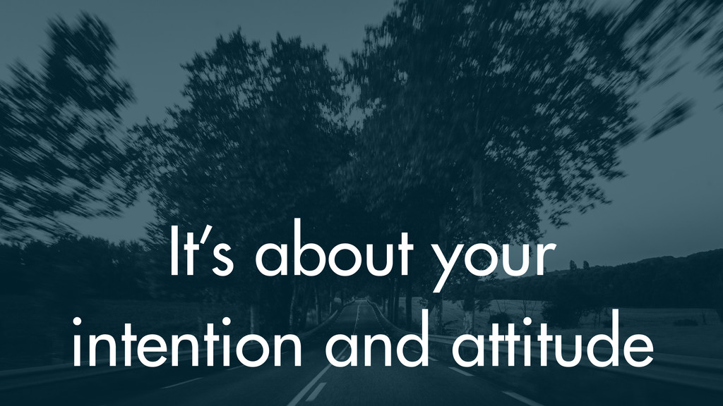 It's about your intention and attitude