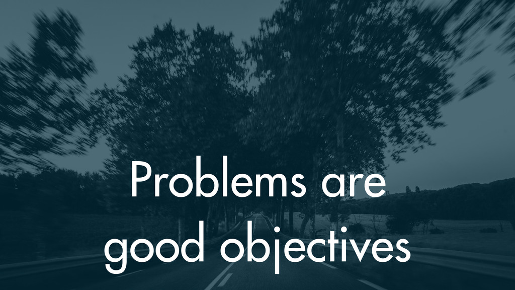 Problems are good objectives