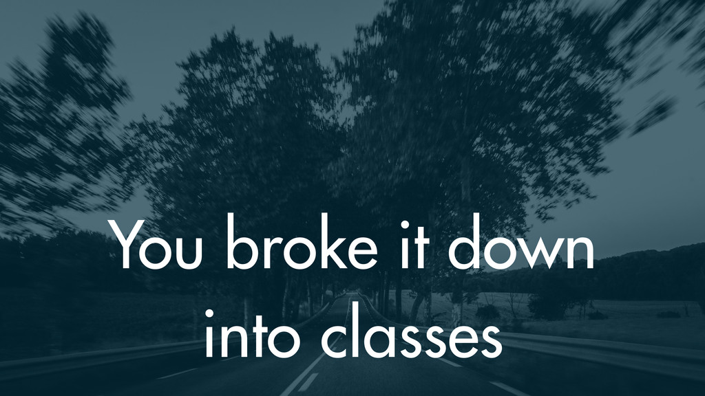 You broke it down into classes