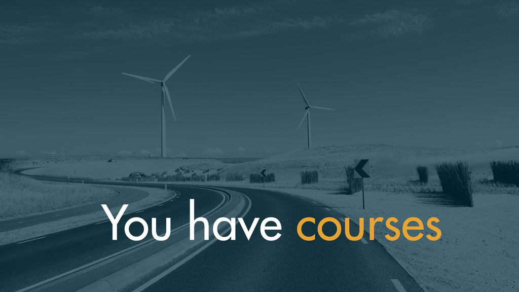 You have courses