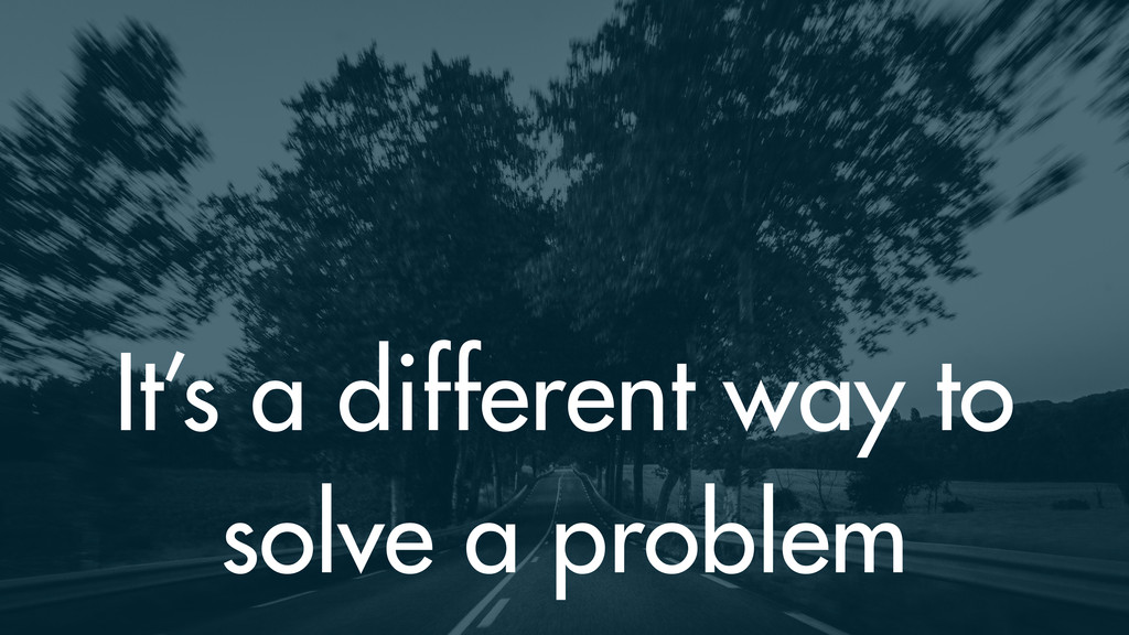 It's a different way to solve a problem