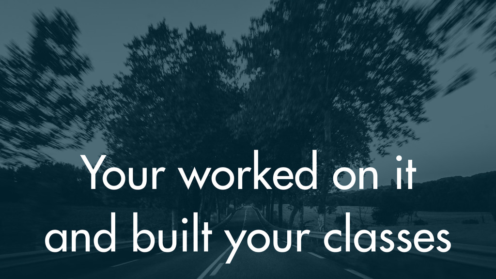 Your worked on it and built your classes