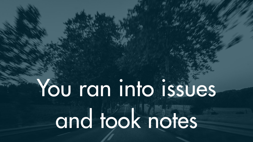 You ran into issues and took notes