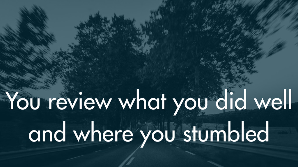 You review what you did well and where you stum...