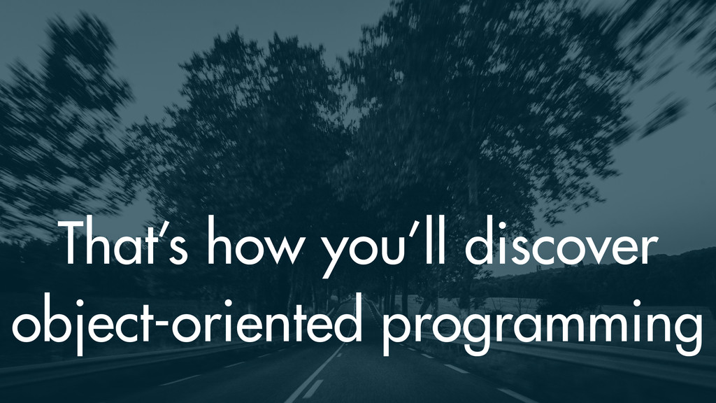 That's how you'll discover object-oriented prog...