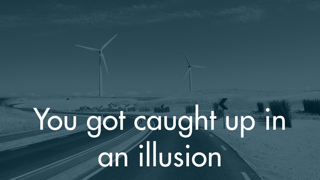 You got caught up in an illusion