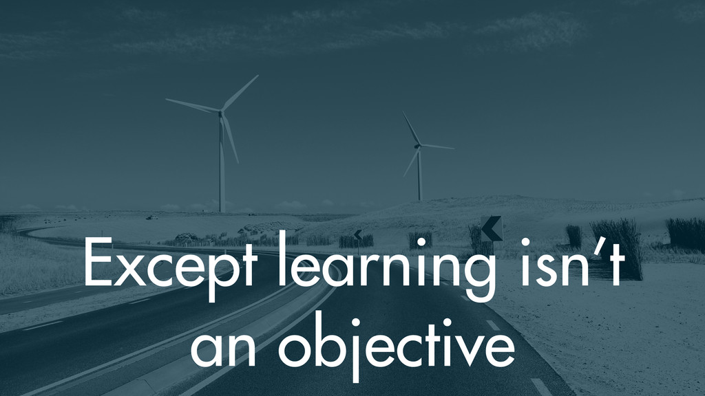 Except learning isn't an objective