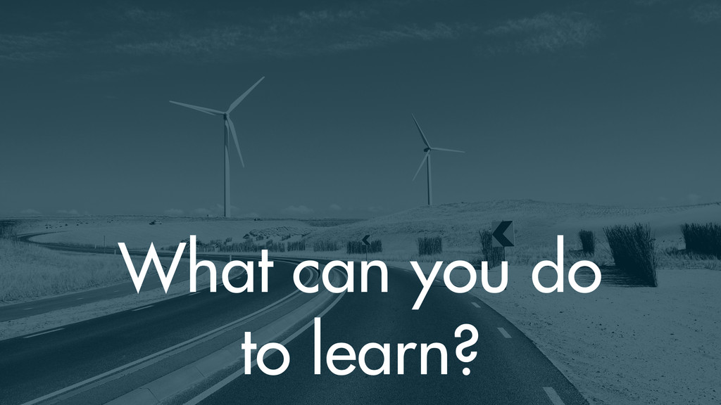 What can you do to learn?