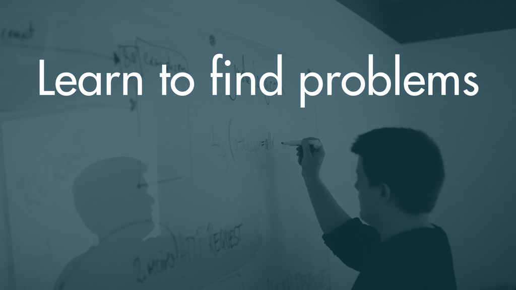 Learn to find problems
