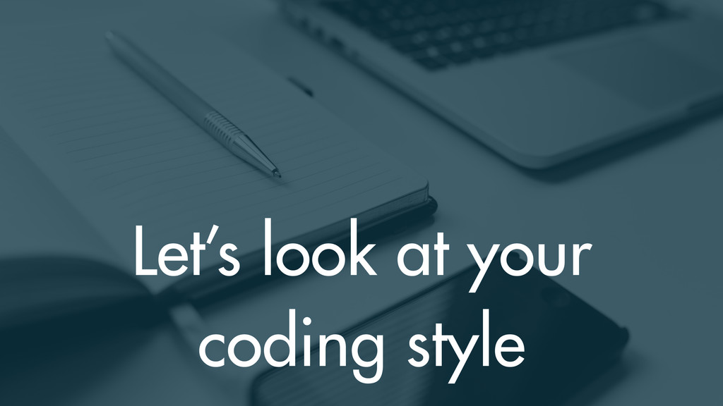 Let's look at your coding style