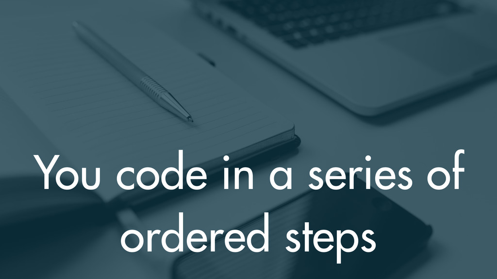 You code in a series of ordered steps