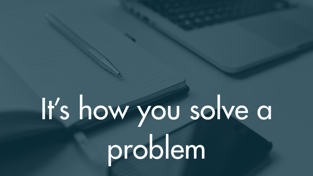 It's how you solve a problem
