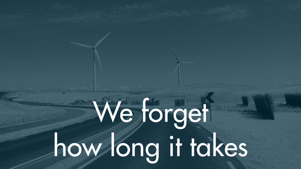 We forget how long it takes
