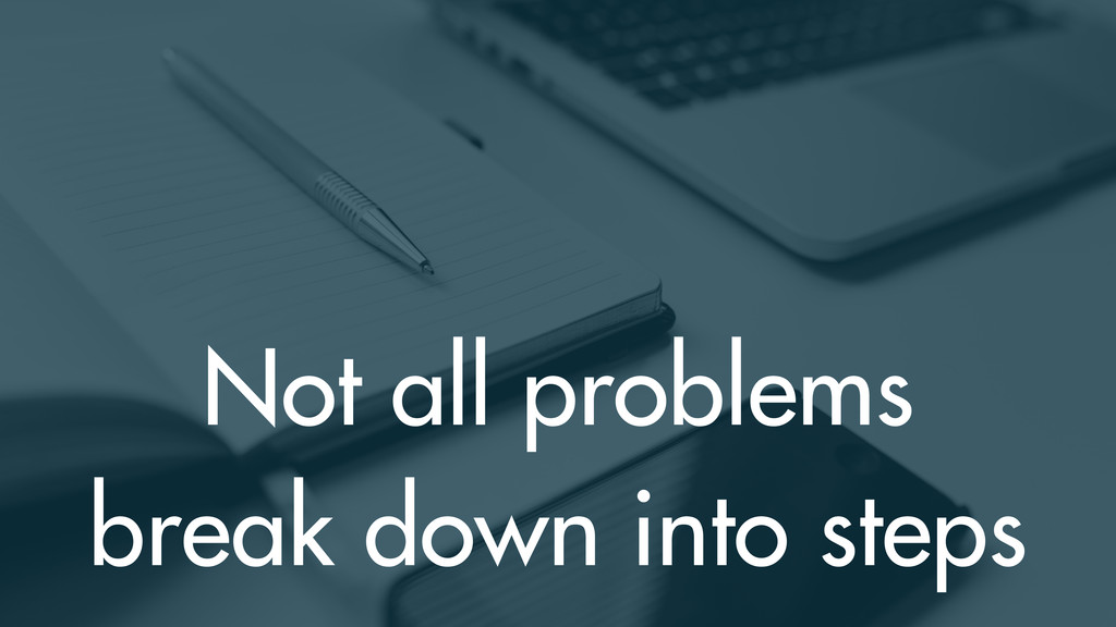 Not all problems break down into steps