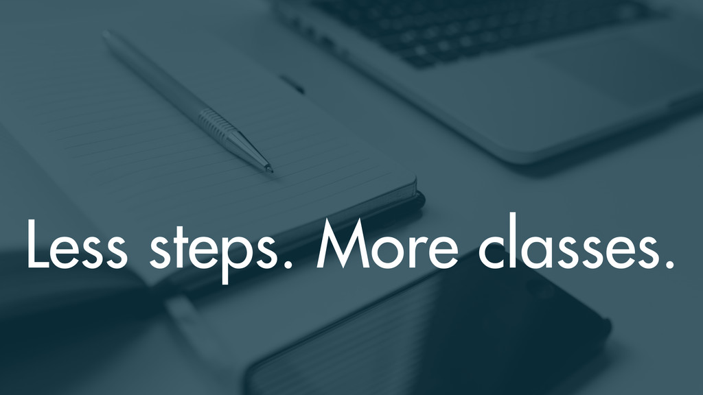 Less steps. More classes.