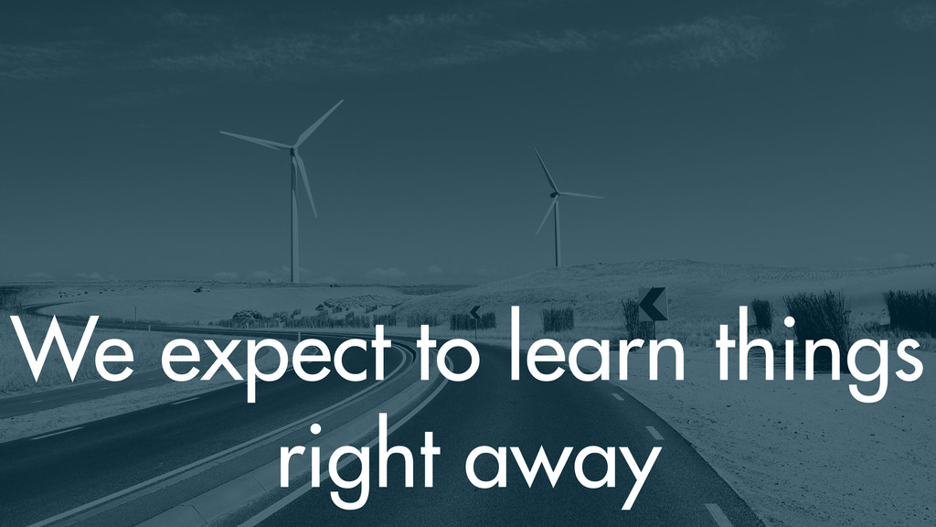 We expect to learn things right away
