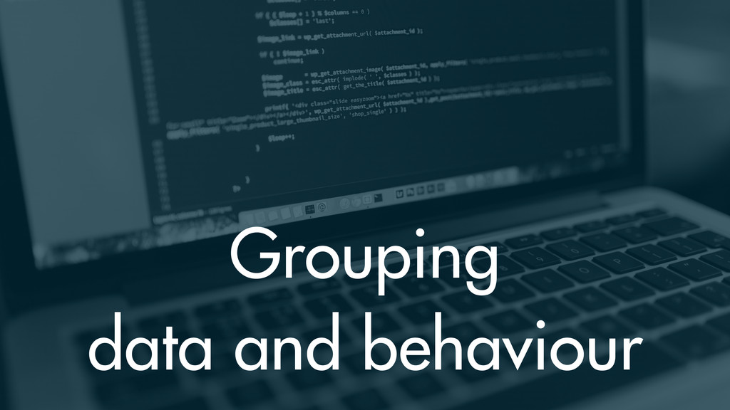 Grouping data and behaviour