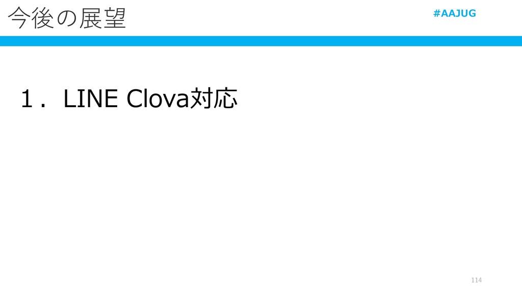 今後の展望 1.LINE Clova対応 114 #AAJUG