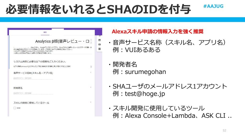 必要情報をいれるとSHAのIDを付与 52 Alexaスキル申請の情報入力を強く推奨 ・音声サ...