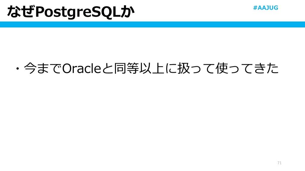なぜPostgreSQLか 71 ・今までOracleと同等以上に扱って使ってきた #AAJUG