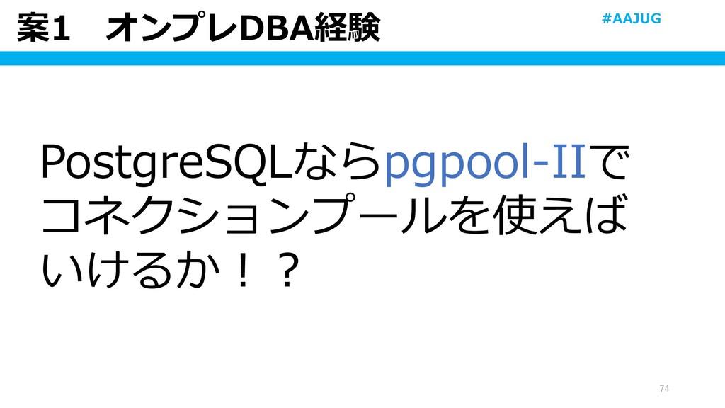 案1 オンプレDBA経験 74 PostgreSQLならpgpool-IIで コネクションプー...