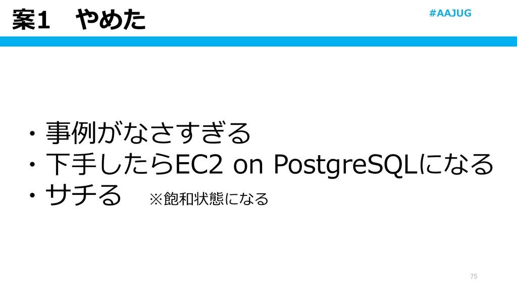 案1 やめた 75 ・事例がなさすぎる ・下手したらEC2 on PostgreSQLになる ...