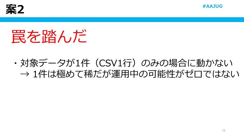 案2 78 罠を踏んだ ・対象データが1件(CSV1行)のみの場合に動かない → 1件は極めて...