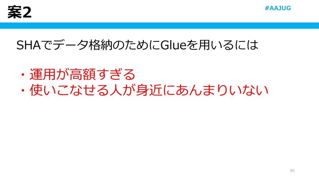 案2 80 SHAでデータ格納のためにGlueを用いるには ・運用が高額すぎる ・使いこなせる...