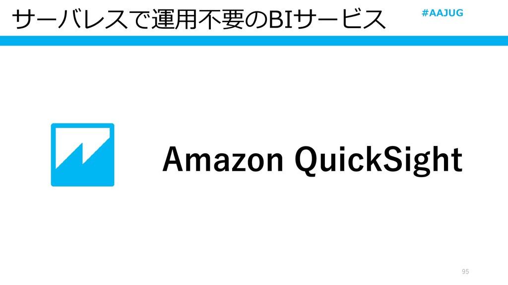 サーバレスで運用不要のBIサービス 95 Amazon QuickSight #AAJUG