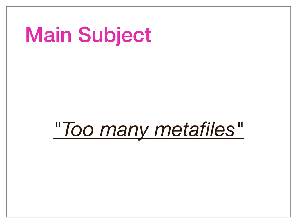 "Main Subject ""Too many metafiles"""