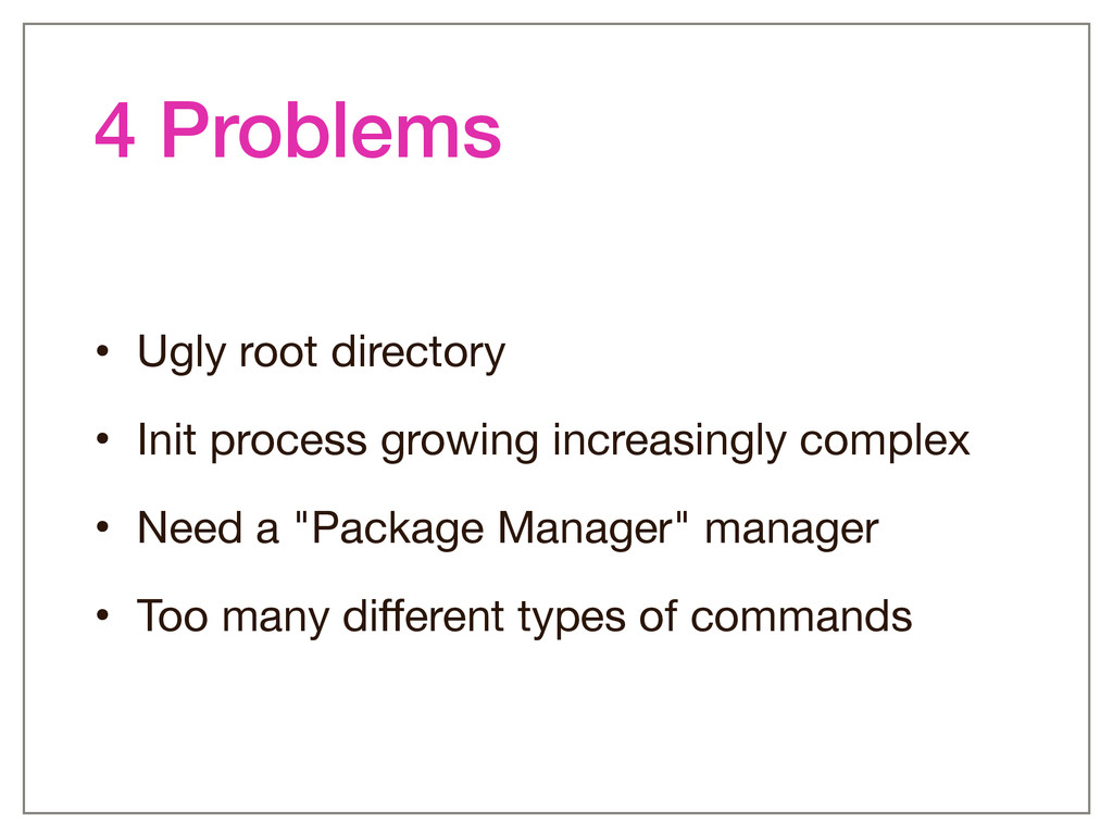 4 Problems • Ugly root directory  • Init proces...