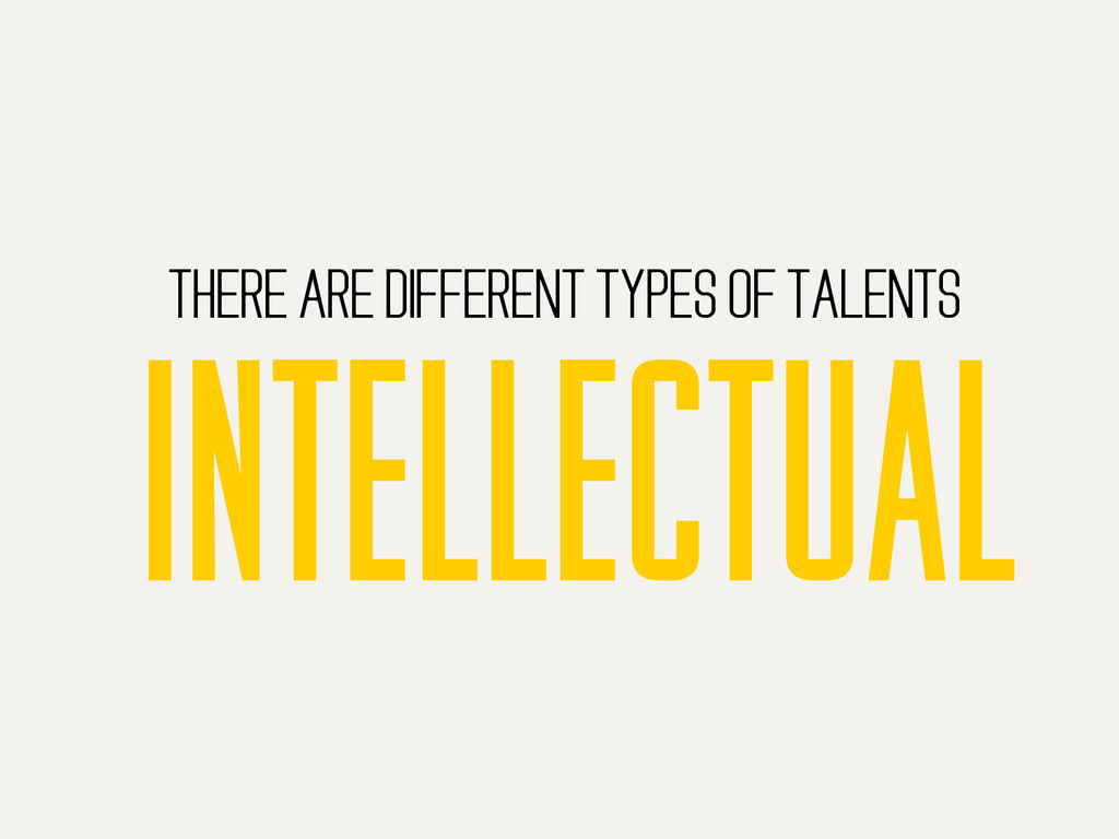THERE ARE DIFFERENT TYPES OF TALENTS