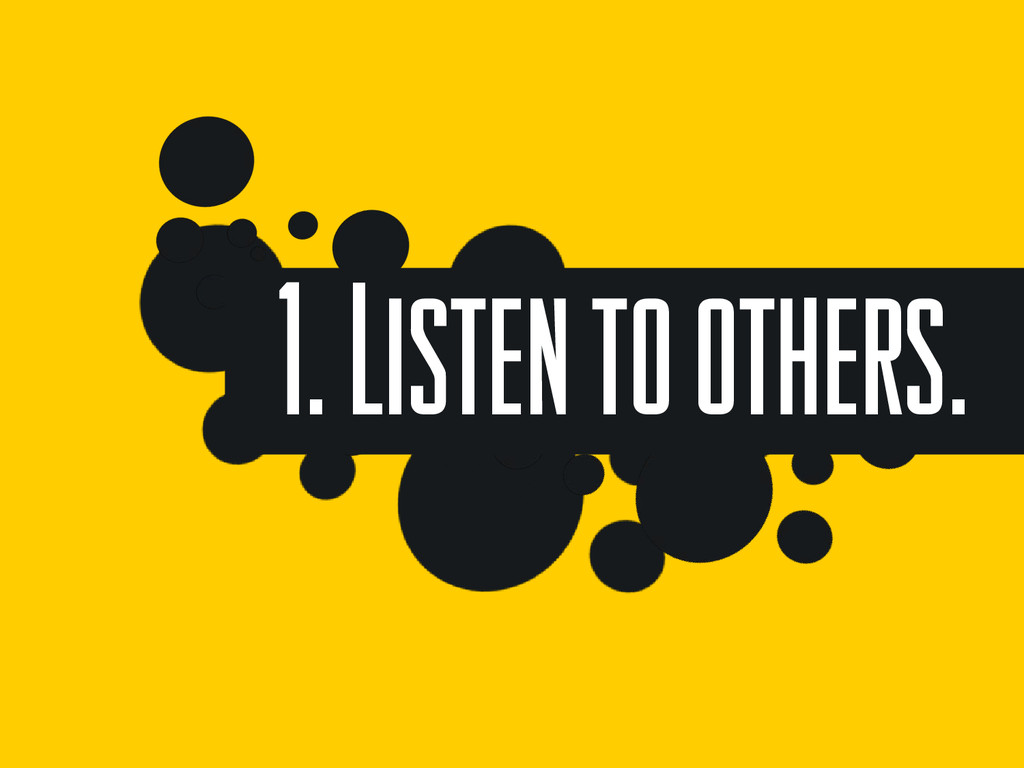 1. Listen to others.