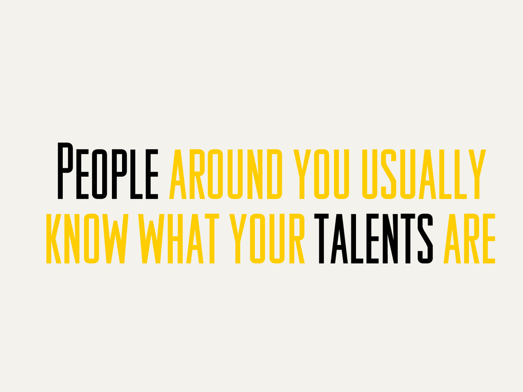 People around you usually know what your talent...